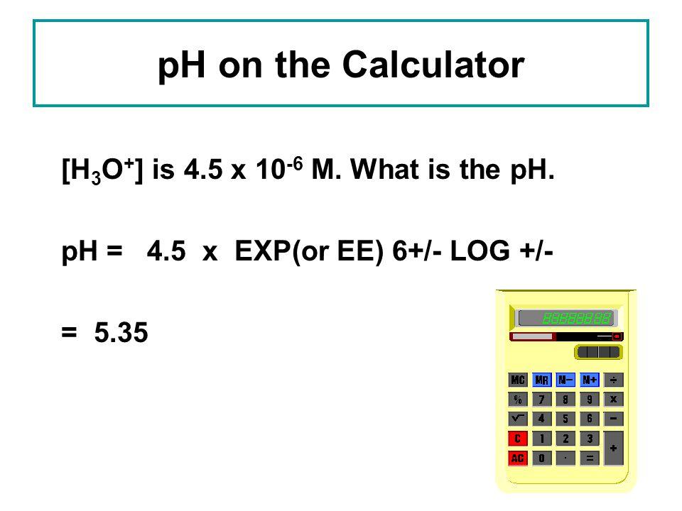pH on the Calculator [H3O+] is 4.5 x 10-6 M. What is the pH.
